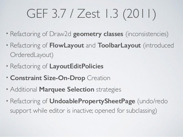 GEF 3.7 / Zest 1.3 (2011) • Refactoring of Draw2d geometry classes (inconsistencies) • Refactoring of FlowLayout and Toolb...