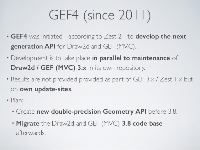 GEF4 (since 2011) • GEF4 was initiated - according to Zest 2 - to develop the next generation API for Draw2d and GEF (MVC)...