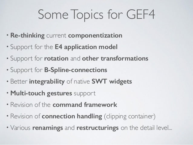 SomeTopics for GEF4 • Re-thinking current componentization • Support for the E4 application model • Support for rotation a...