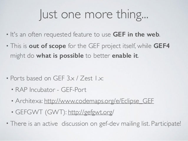 Just one more thing... • It's an often requested feature to use GEF in the web. • This is out of scope for the GEF project...