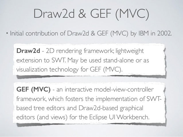 Draw2d & GEF (MVC) • Initial contribution of Draw2d & GEF (MVC) by IBM in 2002. GEF (MVC) - an interactive model-view-cont...