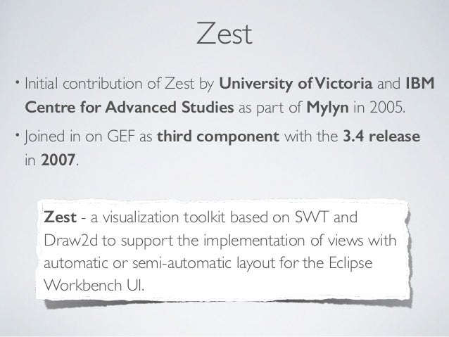 Zest • Initial contribution of Zest by University of Victoria and IBM Centre for Advanced Studies as part of Mylyn in 2005...