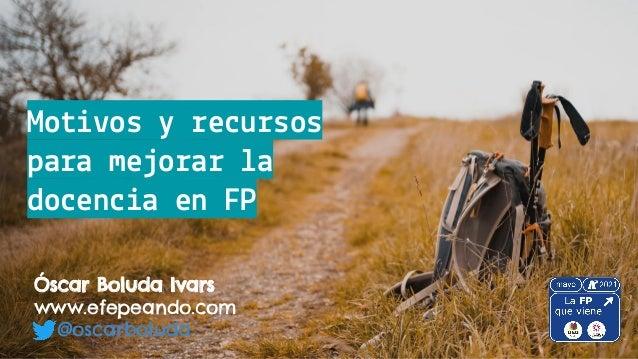 Motivos y recursos para mejorar la docencia en FP Óscar Boluda Ivars www.efepeando.com @oscarboluda