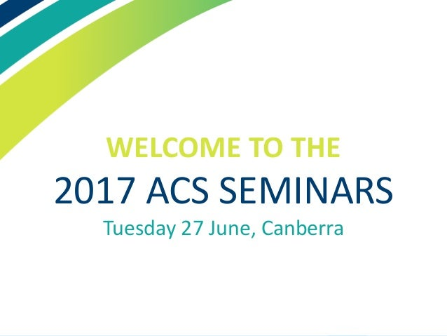 WELCOME TO THE 2017 ACS SEMINARS Tuesday 27 June, Canberra