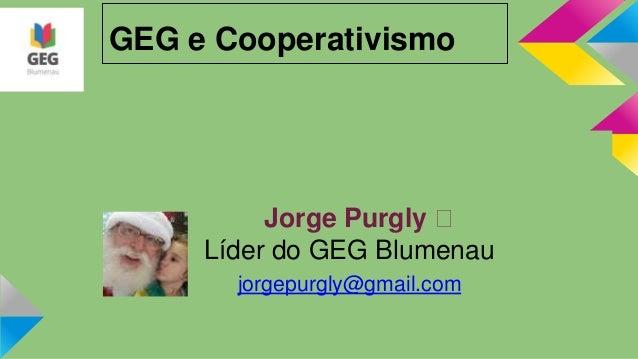 GEG e Cooperativismo Jorge Purgly  Líder do GEG Blumenau jorgepurgly@gmail.com