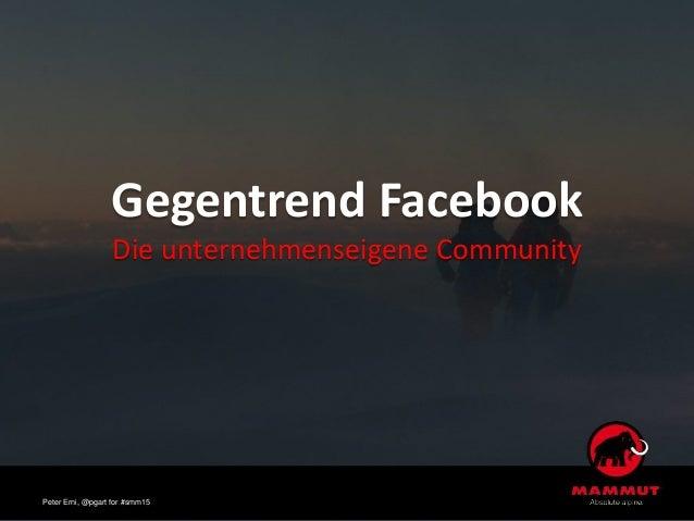 Gegentrend Facebook Die unternehmenseigene Community Peter Erni, @pgart for #smm15