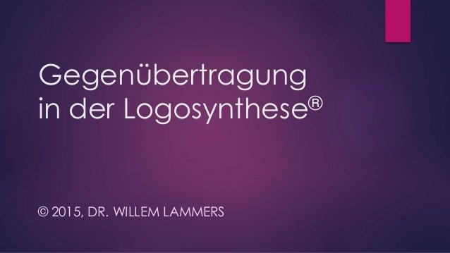Gegenübertragung in der Logosynthese® © 2015, DR. WILLEM LAMMERS