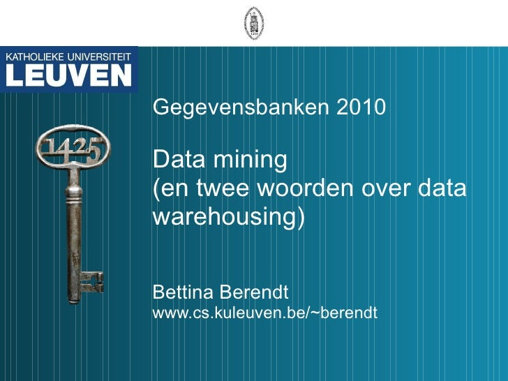 Gegevensbanken 2010 Data mining (en twee woorden over data warehousing) Bettina Berendt www.cs.kuleuven.be/~berendt