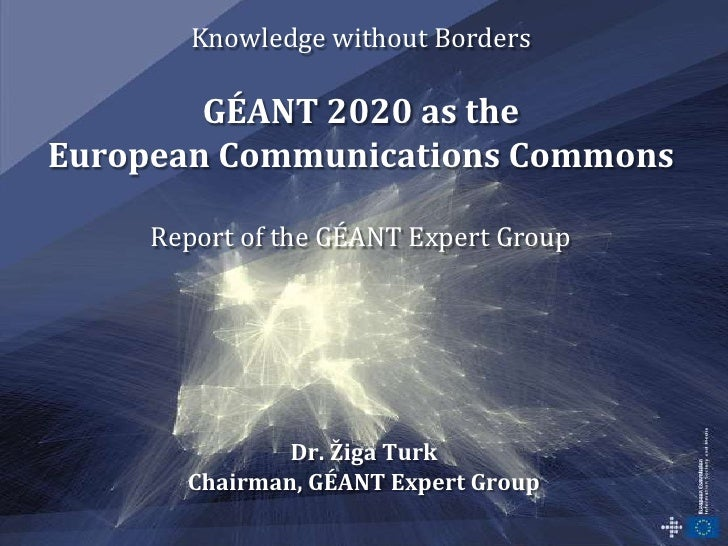 Knowledge without BordersGÉANT 2020 as theEuropean Communications CommonsReport of the GÉANT Expert Group<br />Dr. Žiga Tu...