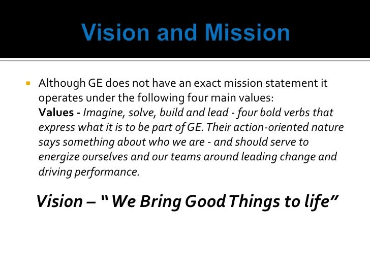 ge vision statement Ge's mission is to invent the next industrial era, to build, move, power and cure the world source: ge is redefining what it is to be a leading industrial company in the 21st century.