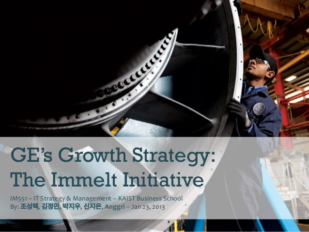 GE's Growth Strategy:The Immelt InitiativeIM551	  –	  IT	  Strategy	  &	  Management	  –	  KAIST	  Business	  School	  By:...