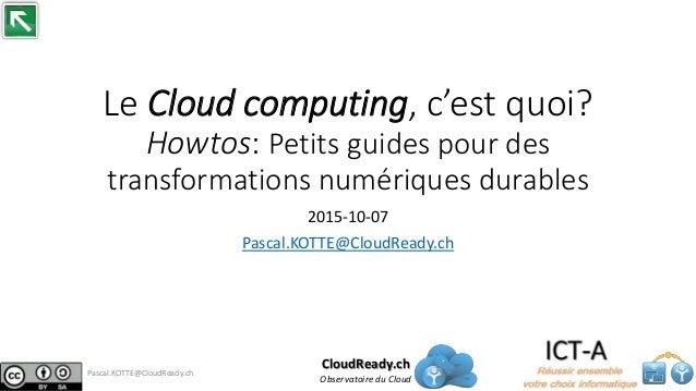 Le Cloud computing, c'est quoi? Howtos: Petits guides pour des transformations numériques durables 2015-10-07 Pascal.KOTTE...