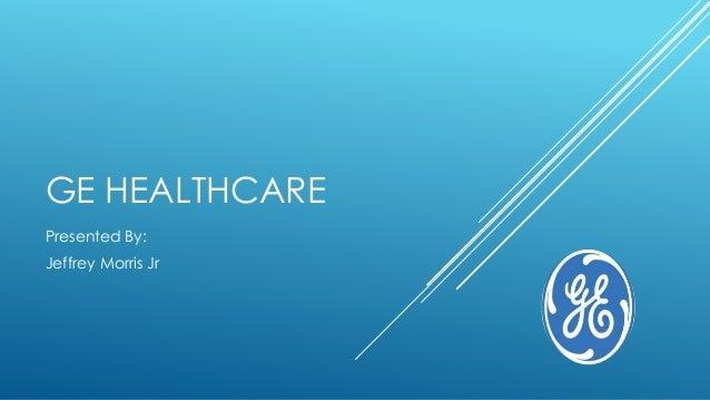 GE HEALTHCARE  Presented By:  Jeffrey Morris Jr