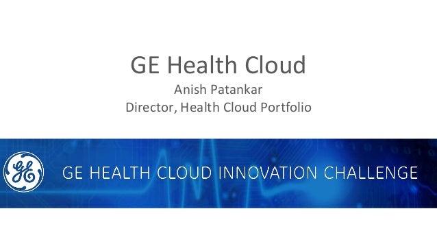 GE Health Cloud Anish Patankar Director, Health Cloud Portfolio