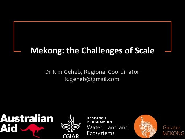 Research for Change Dr Kim Geheb, Regional Coordinator k.geheb@gmail.com Mekong: the Challenges of Scale