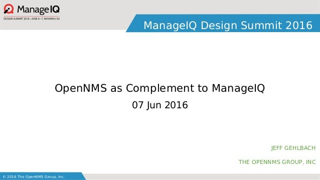 © 2016 The OpenNMS Group, Inc. ManageIQ Design Summit 2016 JEFF GEHLBACH THE OPENNMS GROUP, INC OpenNMS as Complement to M...