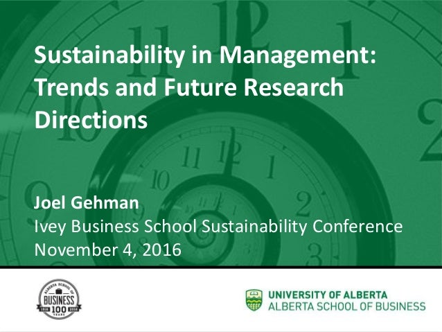 Sustainability in Management: Trends and Future Research Directions Joel Gehman Ivey Business School Sustainability Confer...