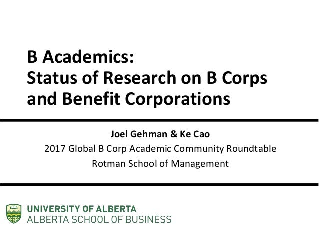 B Academics: Status of Research on B Corps and Benefit Corporations Joel Gehman & Ke Cao 2017 Global B Corp Academic Commu...