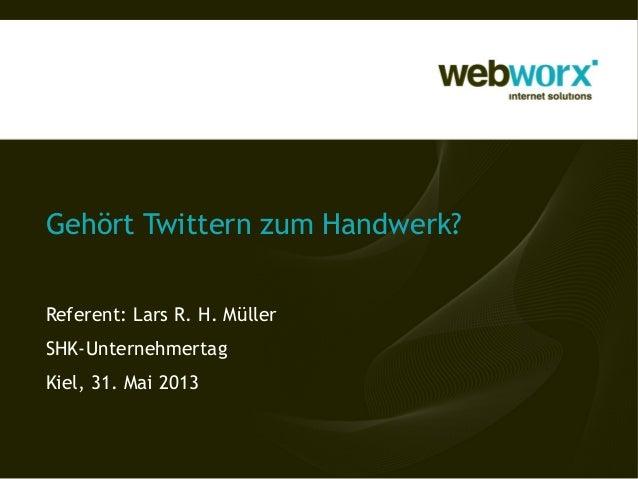 Gehört Twittern zum Handwerk? Referent: Lars R. H. Müller SHK-Unternehmertag Kiel, 31. Mai 2013
