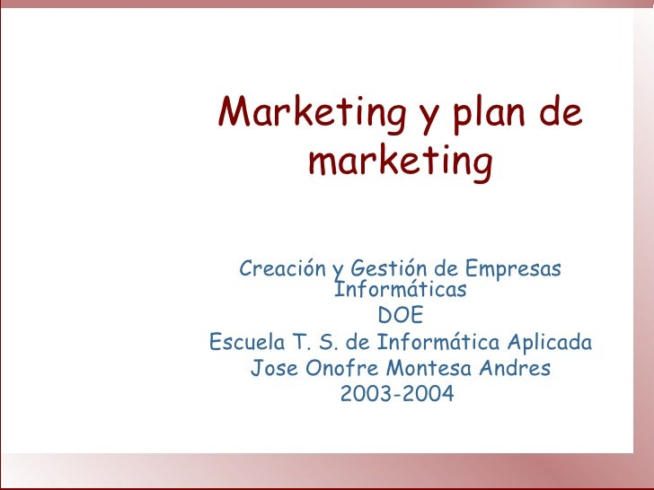 Marketing y plan de marketing Creación y Gestión de Empresas Informáticas DOE Escuela T. S. de Informática Aplicada Jose O...