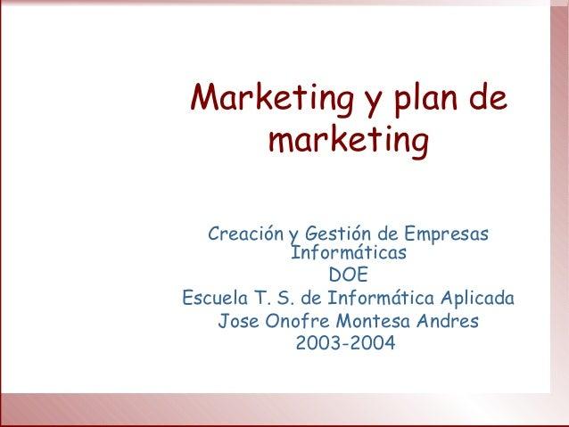 Marketing y plan de marketing Creación y Gestión de Empresas Informáticas DOE Escuela T. S. de Informática Aplicada Jose O...