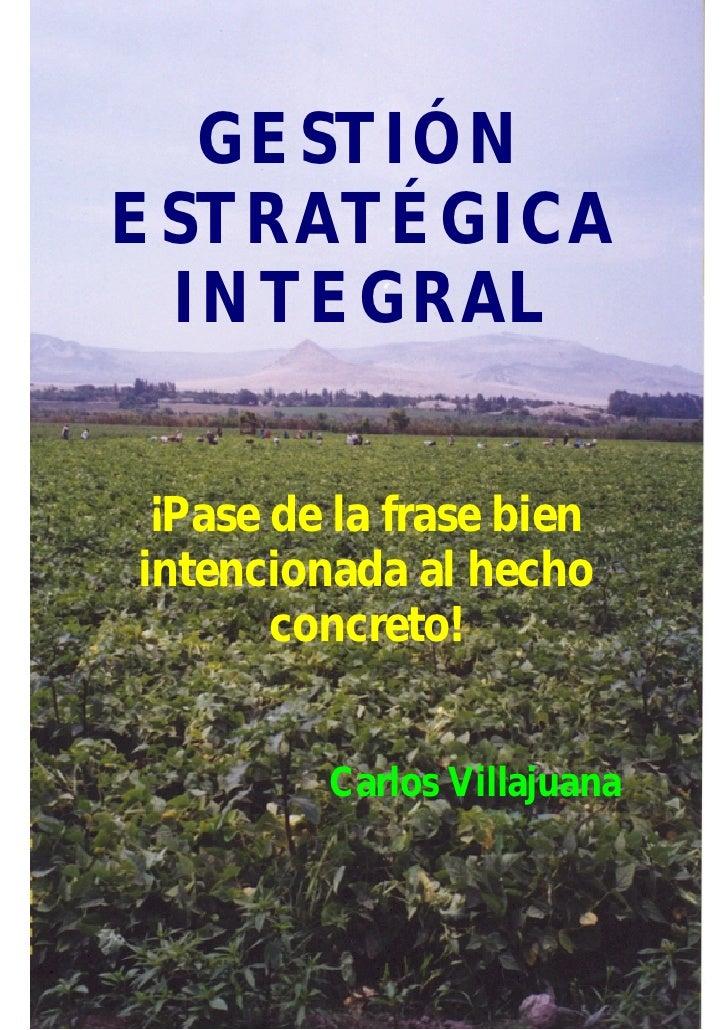 GESTIÓNESTRATÉGICA INTEGRAL ¡Pase de la frase bienintencionada al hecho       concreto!         Carlos Villajuana