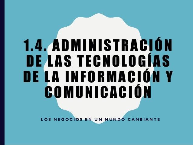 1.4. ADMINISTRACIÓN DE LAS TECNOLOGÍAS DE LA INFORMACIÓN Y COMUNICACIÓN L O S N E G O C I O S E N U N M U N D O C A M B I ...