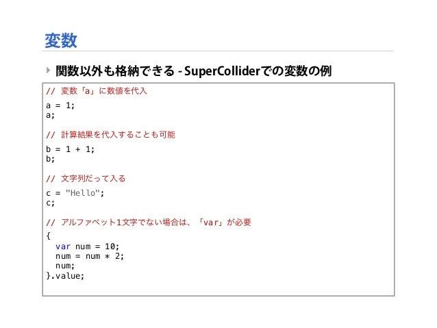 """‣ 関数以外も格納できる - SuperColliderでの変数の例 // 変数「a」に数値を代入 a = 1; a; // 計算結果を代入することも可能 b = 1 + 1; b; // 文字列だって入る c = """"Hello""""; c; //..."""