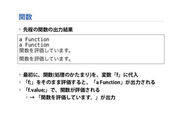 ‣ 先程の関数の出力結果 ‣ 最初に、関数(処理のかたまり)を、変数「f」に代入 ‣ 「f;」をそのまま評価すると、「a Function」が出力される ‣ 「f.value;」で、関数が評価される ‣ → 「関数を評価しています。」が出力 a...