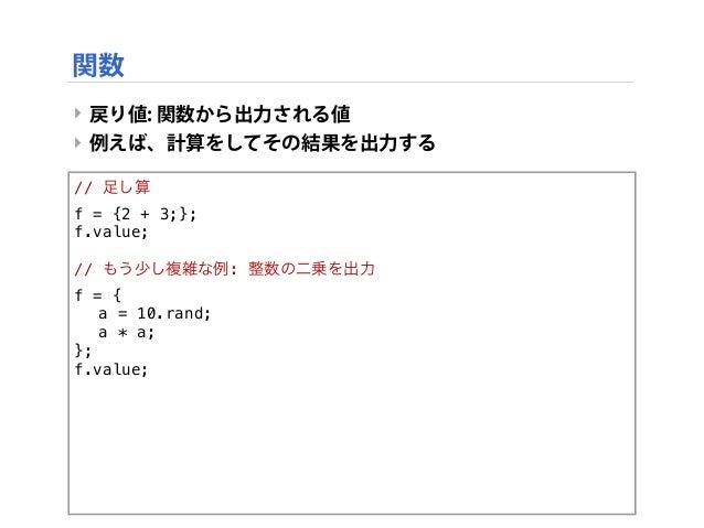 ‣ 戻り値: 関数から出力される値 ‣ 例えば、計算をしてその結果を出力する // 足し算 f = {2 + 3;}; f.value; // もう少し複雑な例: 整数の二乗を出力 f = { ! a = 10.rand; ! a * a; }...
