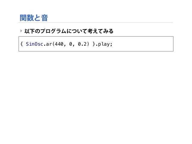 ‣ 以下のプログラムについて考えてみる { SinOsc.ar(440, 0, 0.2) }.play; 関数と音