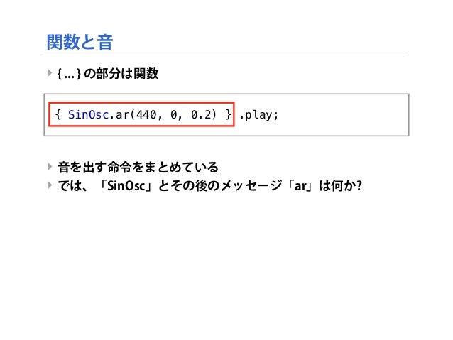 ‣ { ... } の部分は関数 ‣ 音を出す命令をまとめている ‣ では、「SinOsc」とその後のメッセージ「ar」は何か? { SinOsc.ar(440, 0, 0.2) } .play; 関数と音