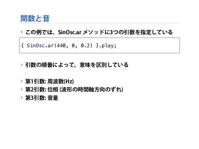 ‣ この例では、SinOsc.ar メソッドに3つの引数を指定している ‣ 引数の順番によって、意味を区別している ‣ 第1引数: 周波数(Hz) ‣ 第2引数: 位相 (波形の時間軸方向のずれ) ‣ 第3引数: 音量 関数と音 { SinOs...