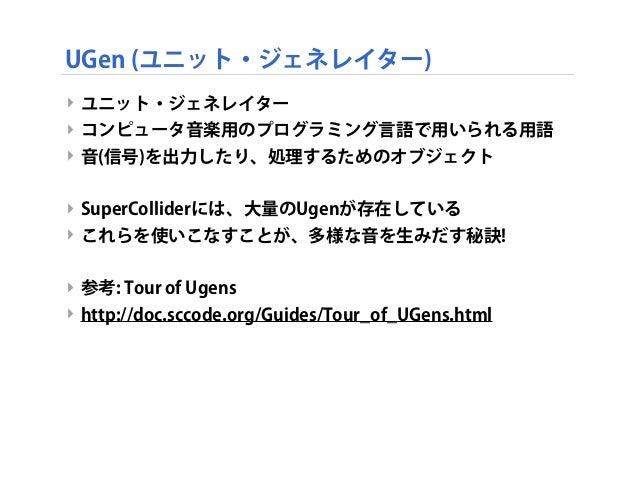 UGen (ユニット・ジェネレイター) ‣ ユニット・ジェネレイター ‣ コンピュータ音楽用のプログラミング言語で用いられる用語 ‣ 音(信号)を出力したり、処理するためのオブジェクト ‣ SuperColliderには、大量のUgenが存在し...
