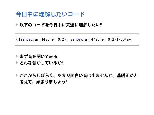 ‣ 以下のコードを今日中に完璧に理解したい!! ‣ まず音を聞いてみる ‣ どんな音がしているか? ‣ ここからしばらく、あまり面白い音は出ませんが、基礎固めと 考えて、頑張りましょう! {[SinOsc.ar(440, 0, 0.2), Si...