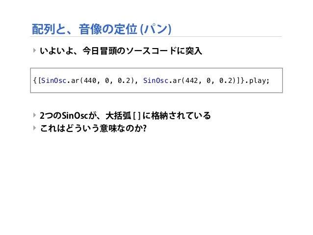 ‣ いよいよ、今日冒頭のソースコードに突入 ‣ 2つのSinOscが、大括弧 [ ] に格納されている ‣ これはどういう意味なのか? {[SinOsc.ar(440, 0, 0.2), SinOsc.ar(442, 0, 0.2)]}.pla...