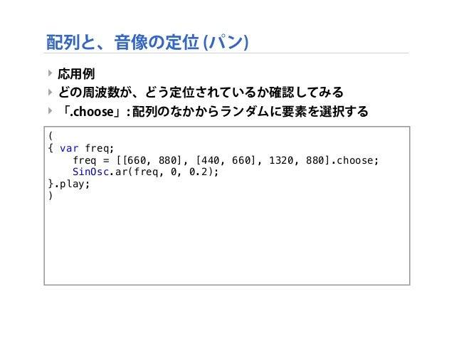 ‣ 応用例 ‣ どの周波数が、どう定位されているか確認してみる ‣ 「.choose」: 配列のなかからランダムに要素を選択する ( { var freq;   freq = [[660, 880], [440, 660], 1320, 8...