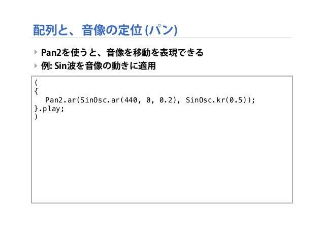 ‣ Pan2を使うと、音像を移動を表現できる ‣ 例: Sin波を音像の動きに適用 ( { ! Pan2.ar(SinOsc.ar(440, 0, 0.2), SinOsc.kr(0.5)); }.play; ) 配列と、音像の定位 (パン)