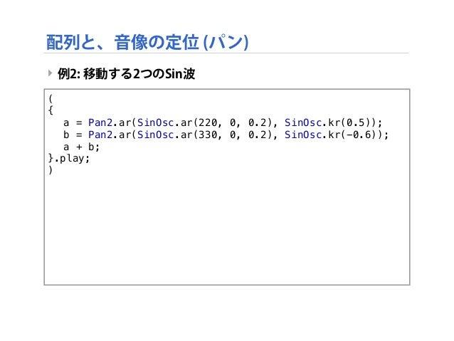 ‣ 例2: 移動する2つのSin波 ( { ! a = Pan2.ar(SinOsc.ar(220, 0, 0.2), SinOsc.kr(0.5)); ! b = Pan2.ar(SinOsc.ar(330, 0, 0.2), SinOsc....