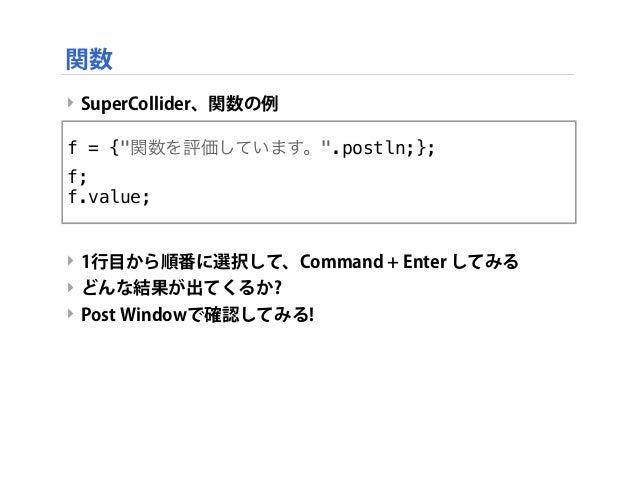 """‣ SuperCollider、関数の例 ‣ 1行目から順番に選択して、Command + Enter してみる ‣ どんな結果が出てくるか? ‣ Post Windowで確認してみる! f = {""""関数を評価しています。"""".postln;};..."""