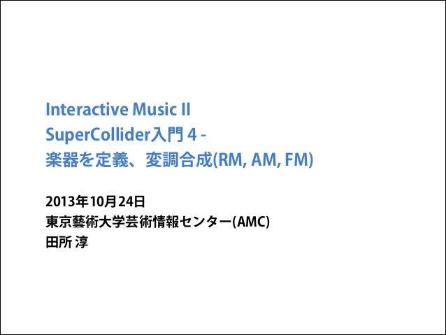 Interactive Music II SuperCollider入門 4 楽器を定義、変調合成(RM, AM, FM) 2013年10月24日 東京藝術大学芸術情報センター(AMC) 田所 淳