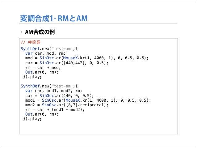 """変調合成1- RMとAM ‣ AM合成の例 // AM変調 SynthDef.new(""""test-am"""",{ var car, mod, rm; mod = SinOsc.ar(MouseX.kr(1, 4000, 1), 0, 0.5, 0...."""