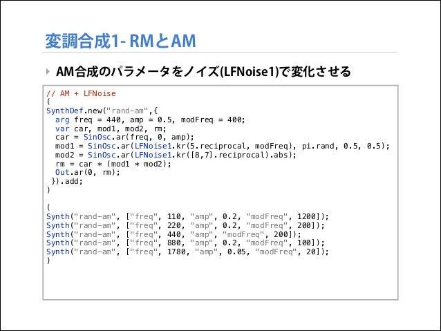 """変調合成1- RMとAM ‣ AM合成のパラメータをノイズ(LFNoise1)で変化させる // AM + LFNoise ( SynthDef.new(""""rand-am"""",{ arg freq = 440, amp = 0.5, modFre..."""