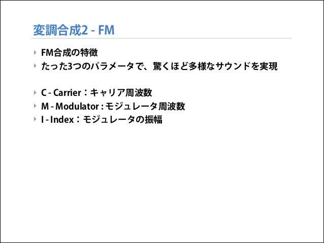 変調合成2 - FM ‣ FM合成の特徴 ‣ たった3つのパラメータで、驚くほど多様なサウンドを実現  ! ‣ C - Carrier:キャリア周波数 ‣ M - Modulator : モジュレータ周波数 ‣ I - Index:モジュレータ...