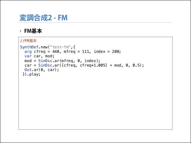 """変調合成2 - FM ‣ FM基本 //FM基本 SynthDef.new(""""test-fm"""",{ arg cfreq = 440, mfreq = 111, index = 200; var car, mod; mod = SinOsc.ar..."""