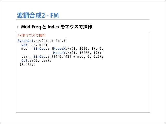 """変調合成2 - FM ‣ Mod Freq と Index をマウスで操作 //FMマウスで操作 SynthDef.new(""""test-fm"""",{ var car, mod; mod = SinOsc.ar(MouseX.kr(1, 1000,..."""