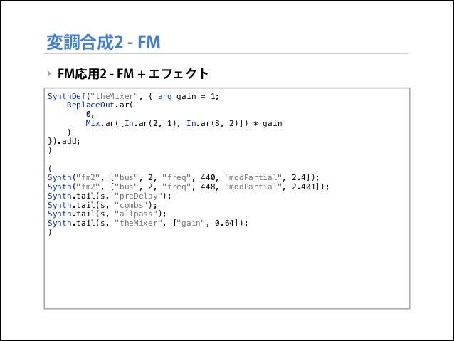 """変調合成2 - FM ‣ FM応用2 - FM + エフェクト SynthDef(""""theMixer"""", { arg gain = 1; ReplaceOut.ar( 0, Mix.ar([In.ar(2, 1), In.ar(8, 2)]) ..."""