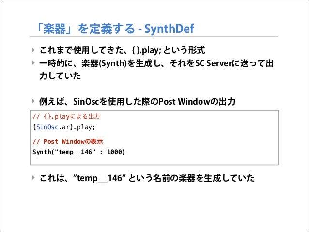 「楽器」を定義する - SynthDef ‣ これまで使用してきた、{ }.play; という形式 ‣ 一時的に、楽器(Synth)を生成し、それをSC Serverに送って出 力していた  ! ‣ 例えば、SinOscを使用した際のPost ...
