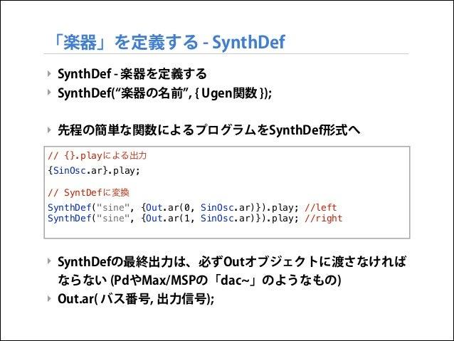 「楽器」を定義する - SynthDef ‣ SynthDef - 楽器を定義する ‣ SynthDef( 楽器の名前 , { Ugen関数 });  ! ‣ 先程の簡単な関数によるプログラムをSynthDef形式へ  ! ! {SinOsc....