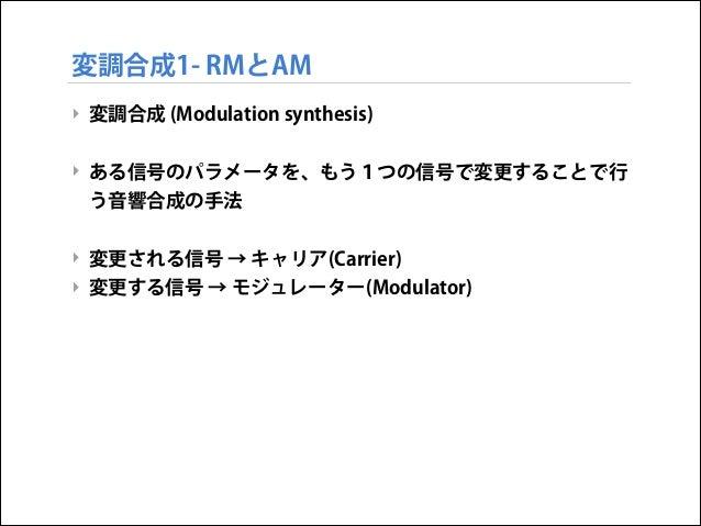 変調合成1- RMとAM ‣ 変調合成 (Modulation synthesis)  ! ‣ ある信号のパラメータを、もう1つの信号で変更することで行 う音響合成の手法  ! ‣ 変更される信号 → キャリア(Carrier) ‣ 変更する信...